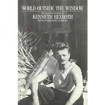 World Greece India Outside the Window: The Selected Essays of Kenneth Rexroth by Kenneth Rexr